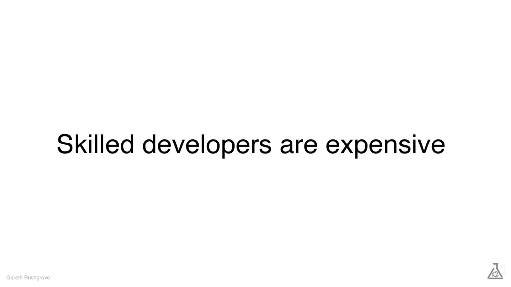 Skilled developers are expensive Gareth Rushgro...