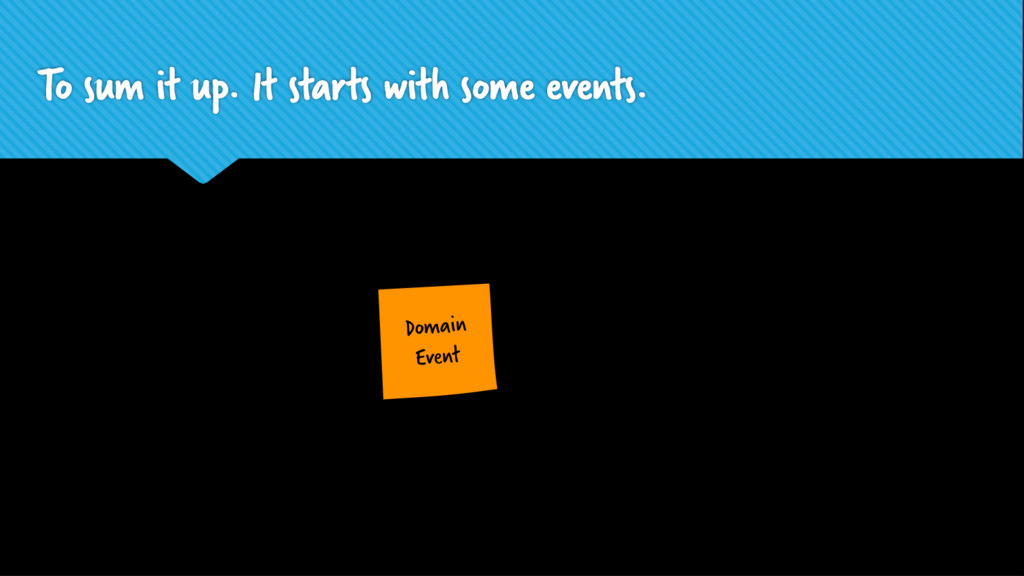 Domain Event To sum it up. It starts with some ...