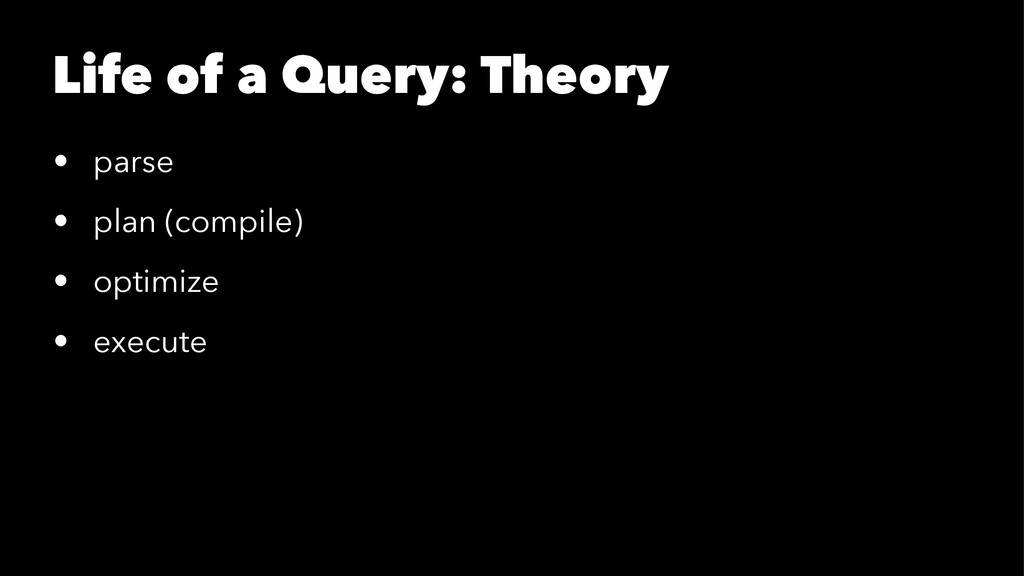 Life of a Query: Theory • parse • plan (compile...