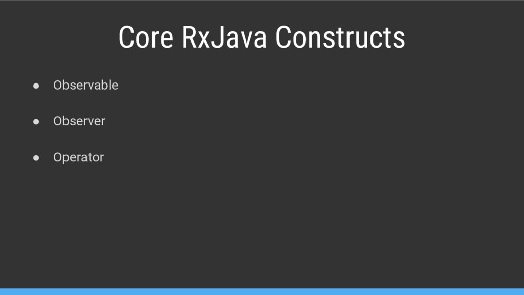 Core RxJava Constructs ● Observable ● Observer ...