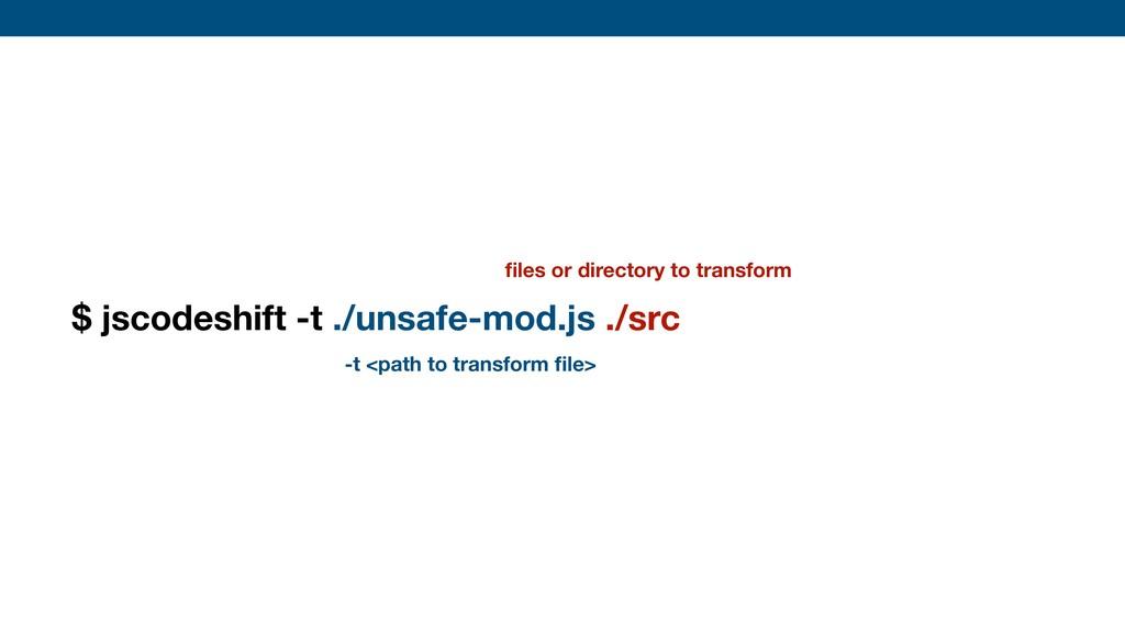 $ jscodeshift -t ./unsafe-mod.js ./src --parser...