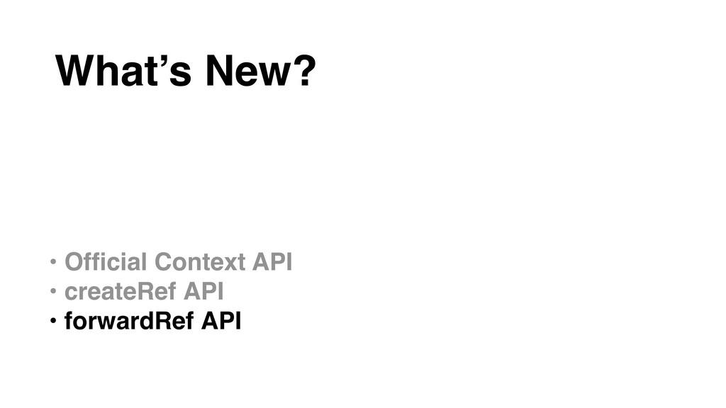 • Official Context API • createRef API • forward...