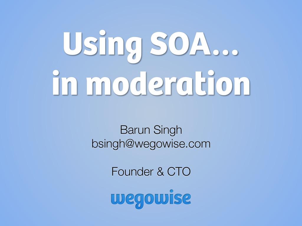 Using SOA… in moderation Barun Singh bsingh@we...