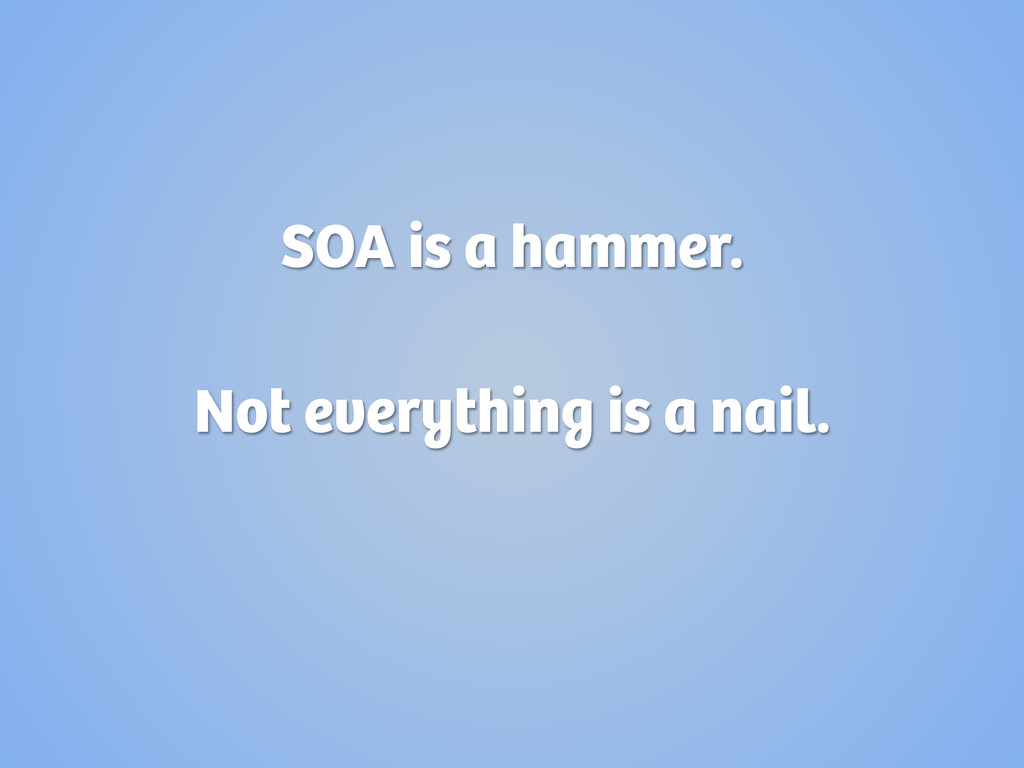 SOA is a hammer. Not everything is a nail.
