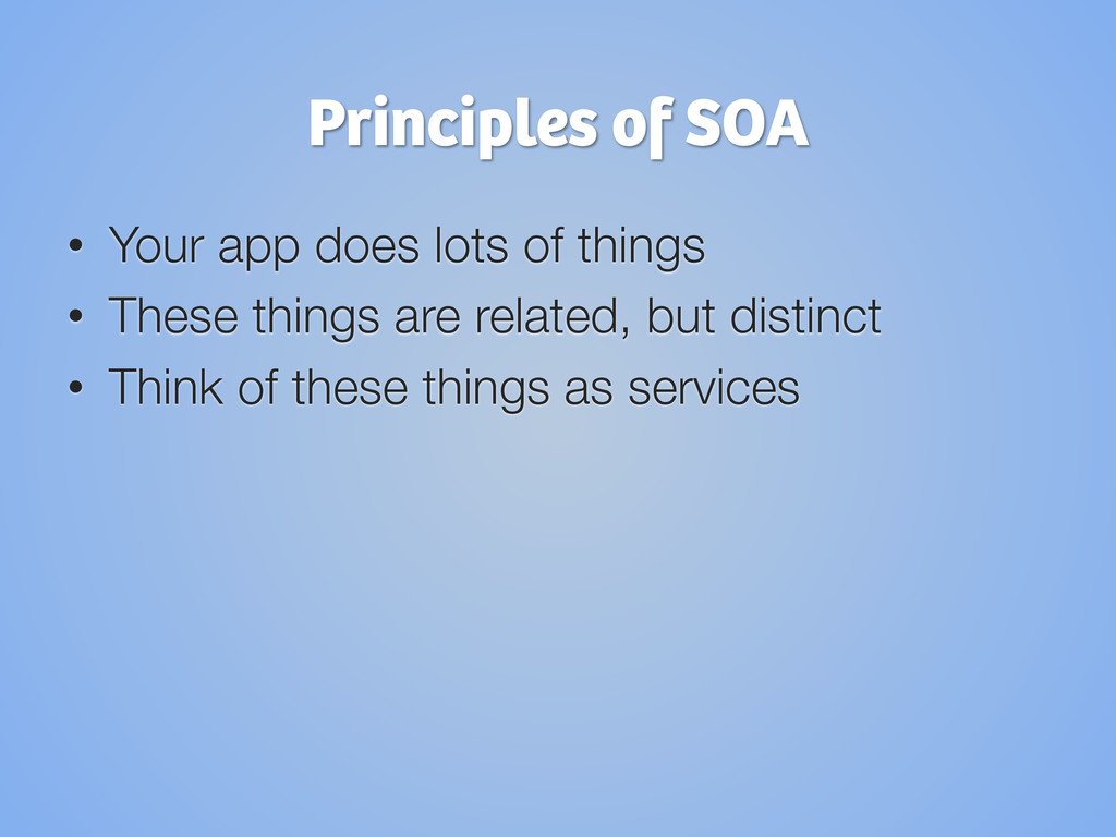 Principles of SOA • Your app does lots of thin...