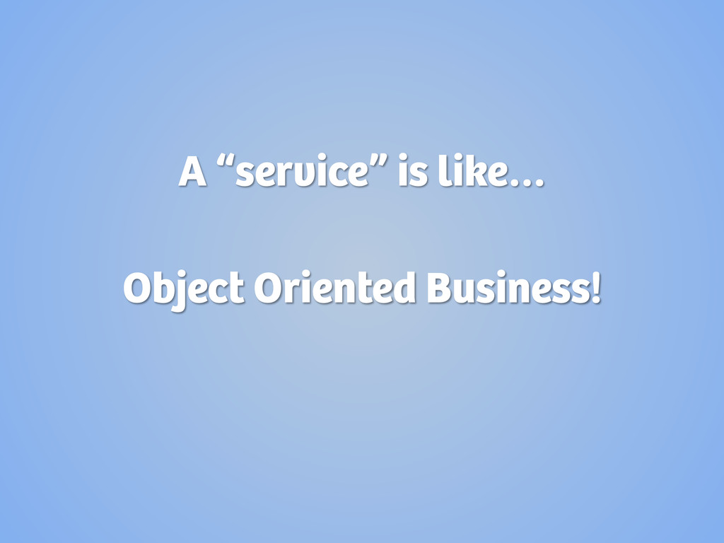 """A """"service"""" is like… Object Oriented Business!"""