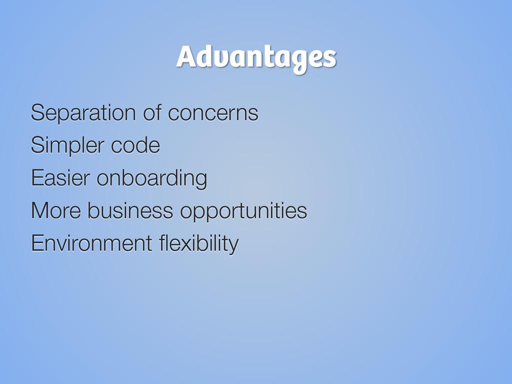 Advantages Separation of concerns Simpler code...