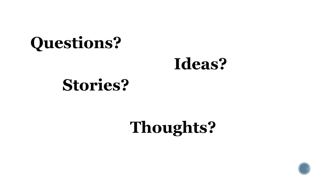 Questions? Ideas? Stories? Thoughts?