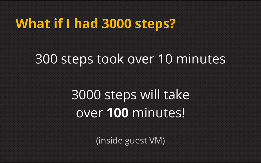 What if I had 3000 steps? 300 steps took over 1...