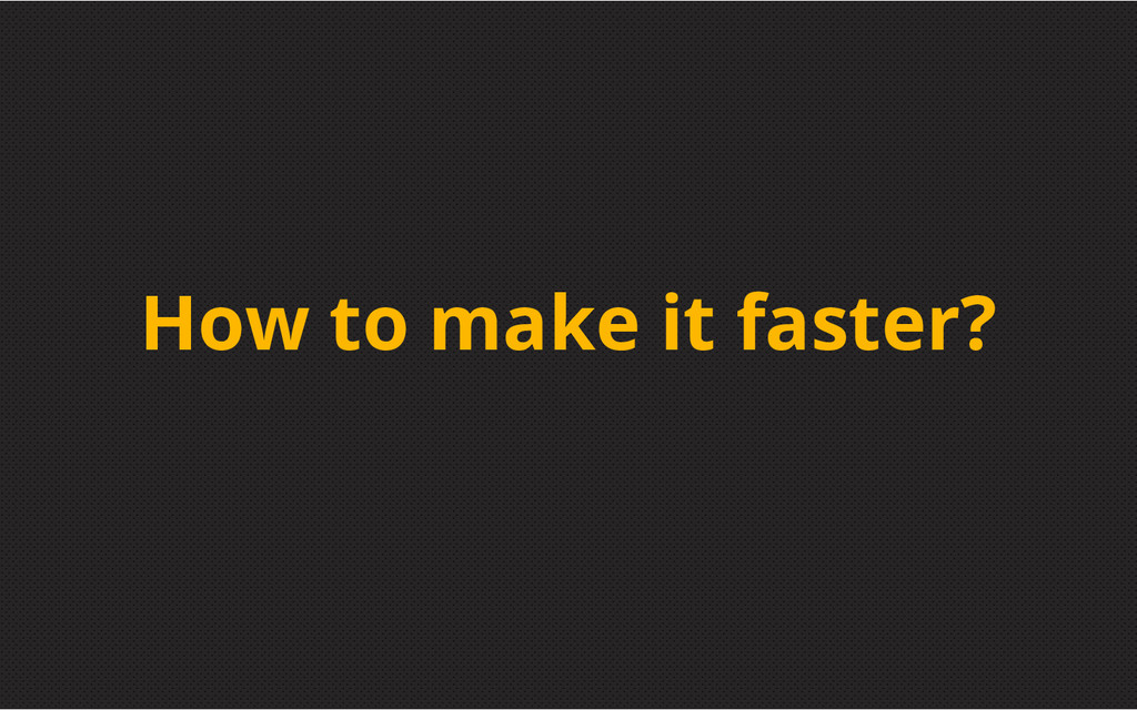 How to make it faster?