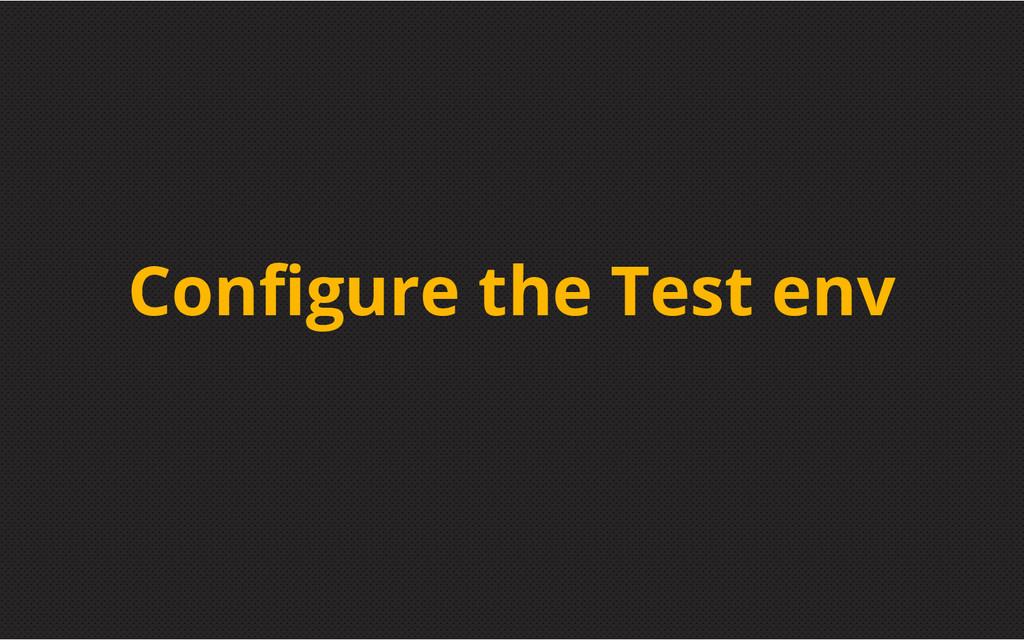 Configure the Test env