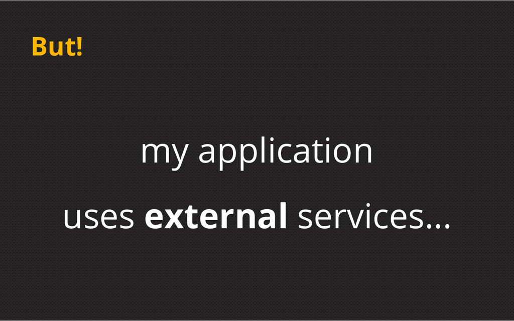 But! my application uses external services...