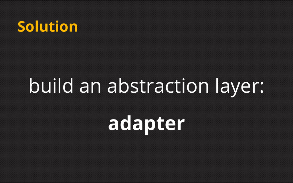 Solution build an abstraction layer: adapter