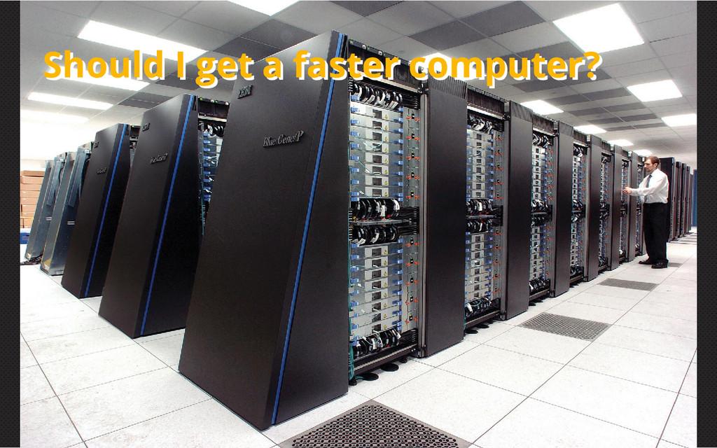 Should I get a faster computer? Should I get a ...