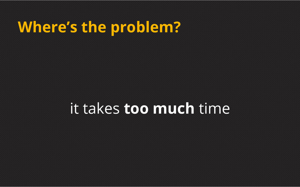 Where's the problem? it takes too much time
