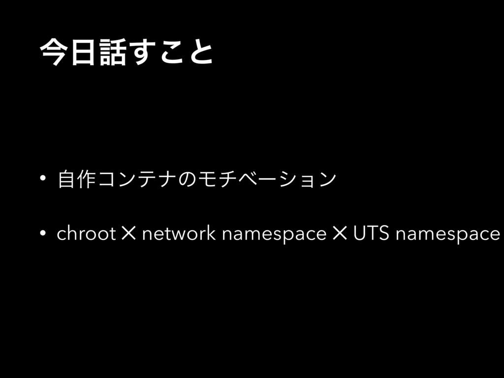 ࠓ͢͜ͱ • ࣗ࡞ίϯςφͷϞνϕʔγϣϯ • chroot ✕ network name...