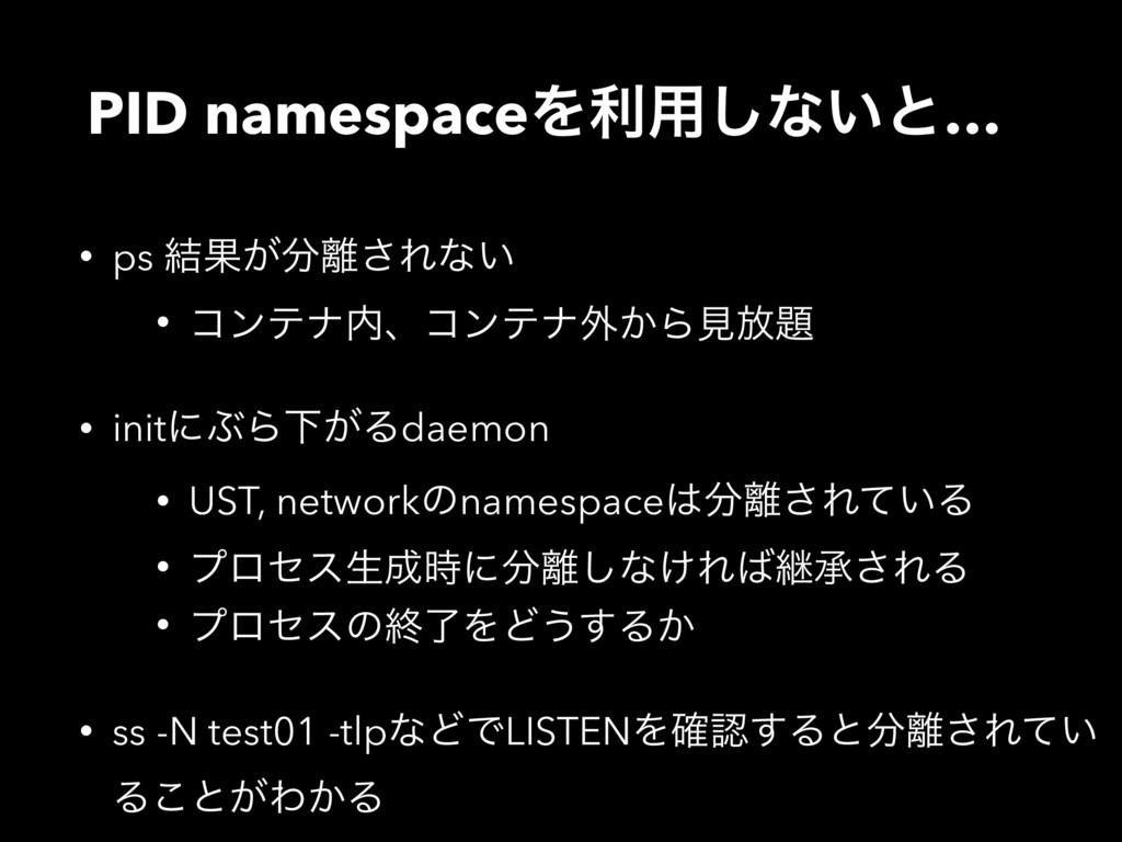 PID namespaceΛར༻͠ͳ͍ͱ… • ps ݁Ռ͕͞Εͳ͍ • ίϯςφɺίϯ...