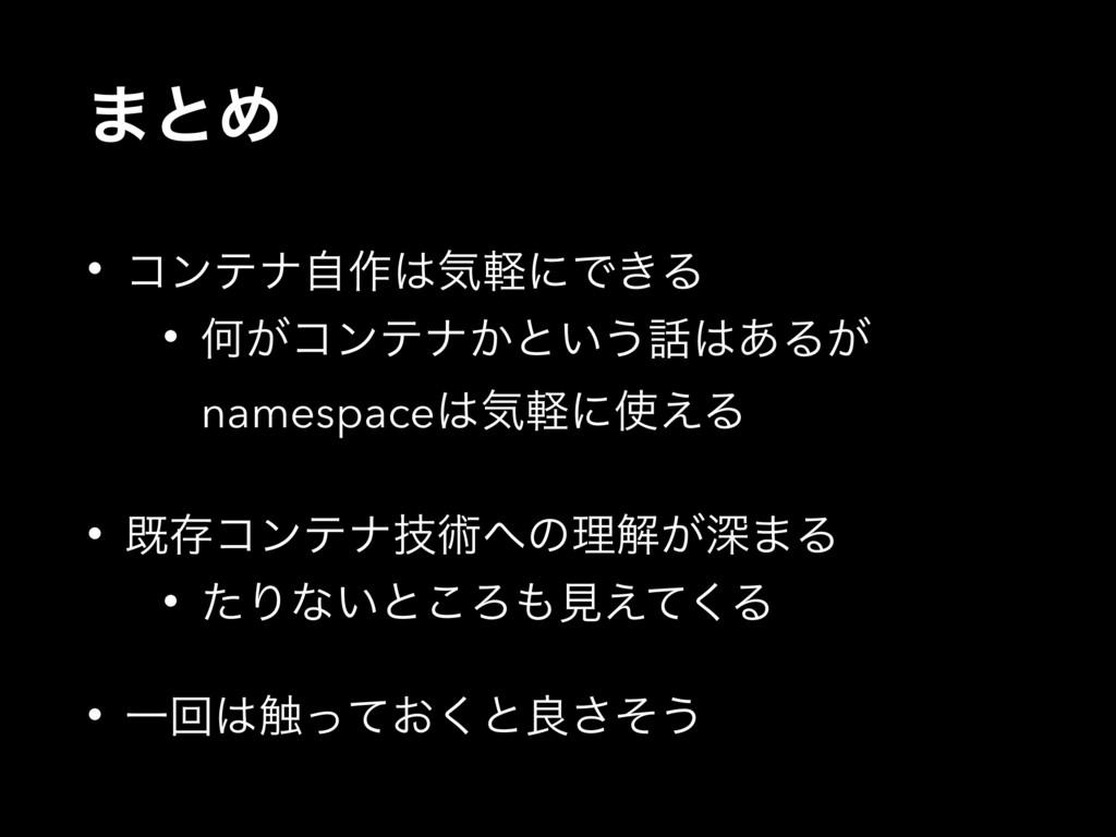 ·ͱΊ • ίϯςφࣗ࡞ؾܰʹͰ͖Δ • Կ͕ίϯςφ͔ͱ͍͏͋Δ͕ namespace...
