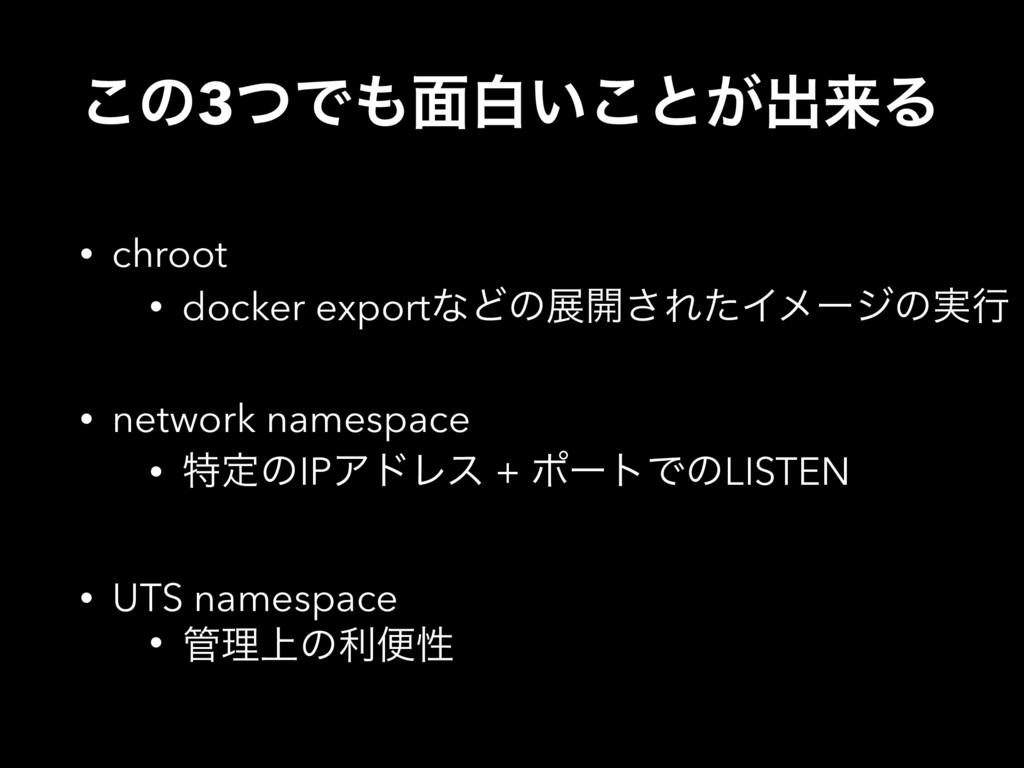 ͜ͷ3ͭͰ໘ന͍͜ͱ͕ग़དྷΔ • chroot • docker exportͳͲͷల։͞Ε...