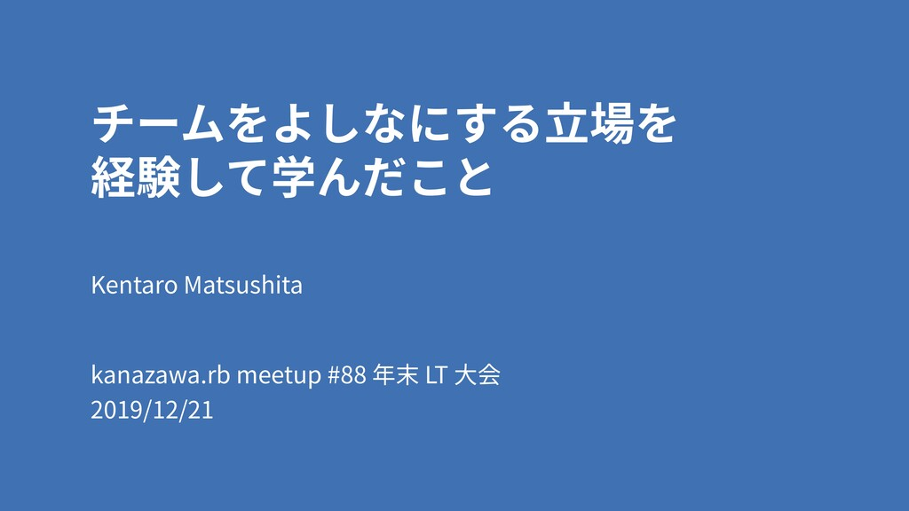 チームをよしなにする⽴場を 経験して学んだこと Kentaro Matsushita kan...