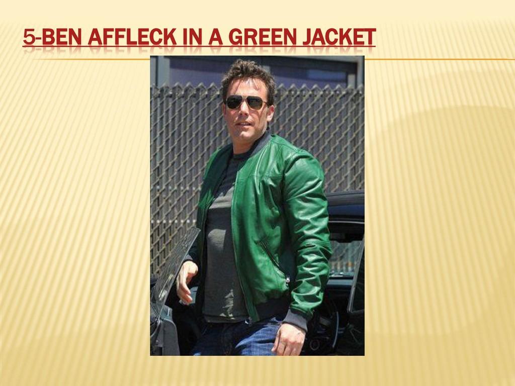 5-BEN AFFLECK IN A GREEN JACKET