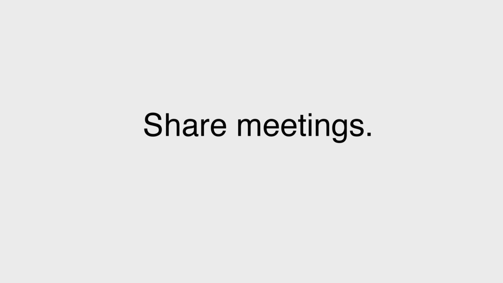 Share meetings.