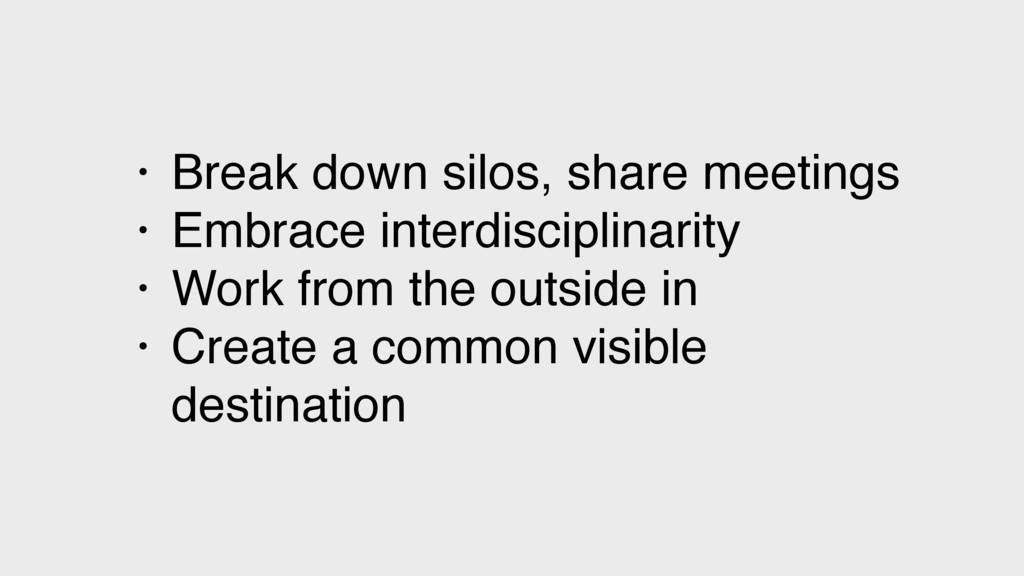 • Break down silos, share meetings • Embrace in...