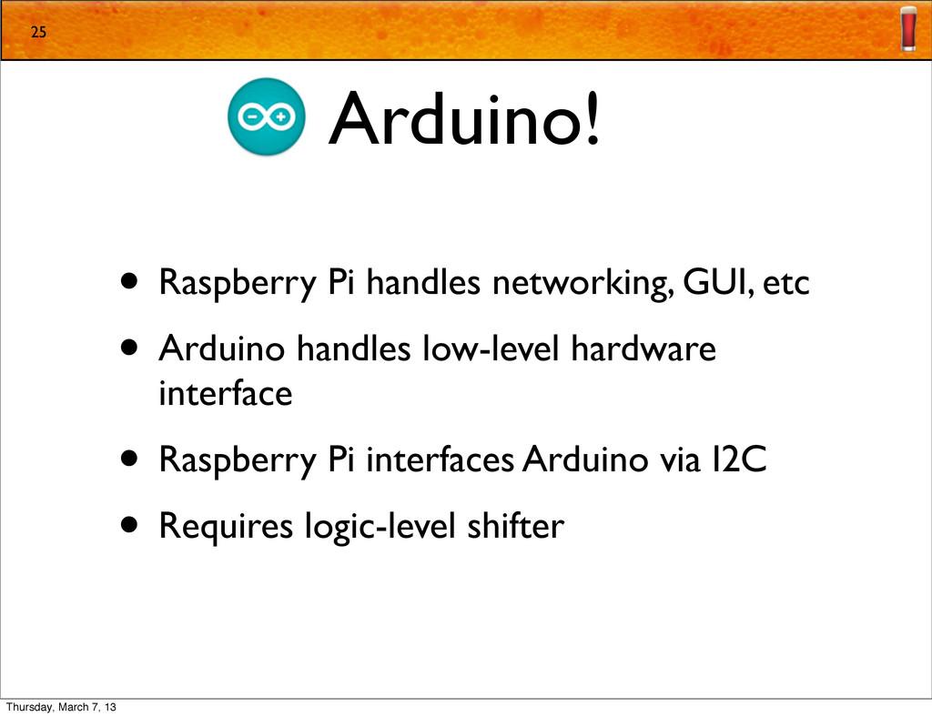 Arduino! • Raspberry Pi handles networking, GUI...