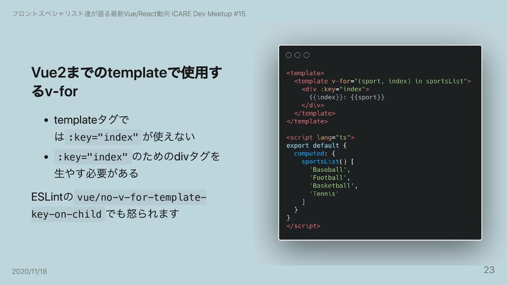 """Vue2までのtemplateで使⽤す るv-for templateタグで は :key=""""..."""
