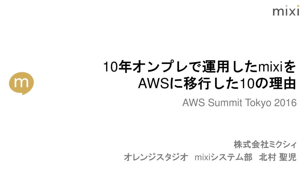 株式会社ミクシィ オレンジスタジオ mixiシステム部 北村 聖児 AWS Summit To...