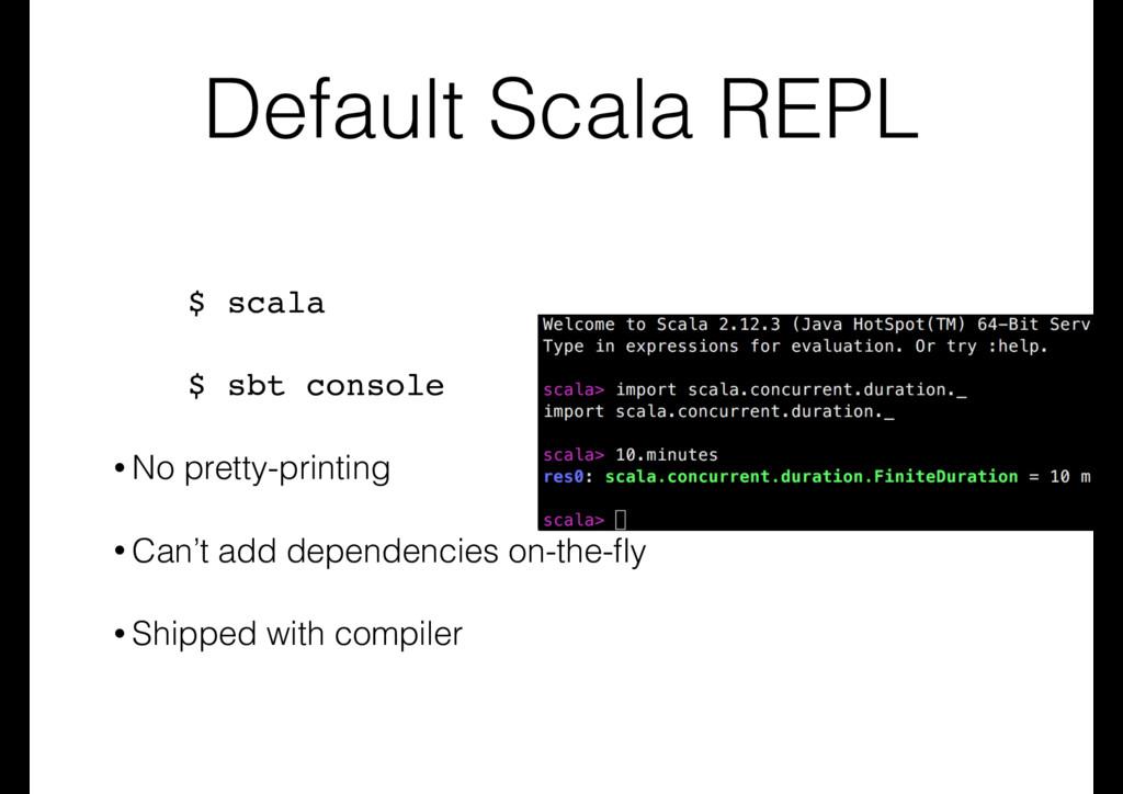 Default Scala REPL $ scala $ sbt console • No p...