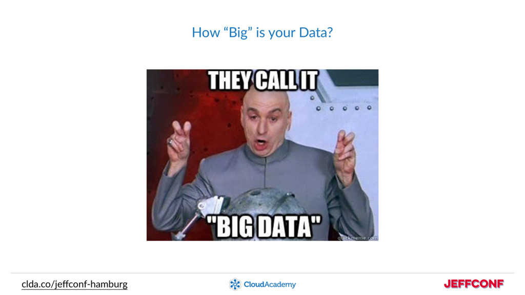 "clda.co/jeffconf-hamburg How ""Big"" is your Data?"