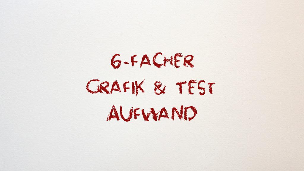 6 -facher Grafik & Test Aufwand