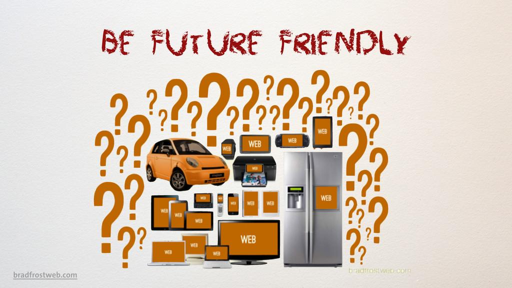 Be Future Friendly bradfrostweb.com