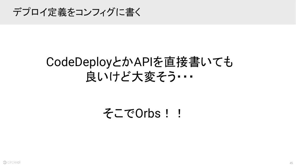 45 デプロイ定義をコンフィグに書く CodeDeployとかAPIを直接書いても 良いけど大...