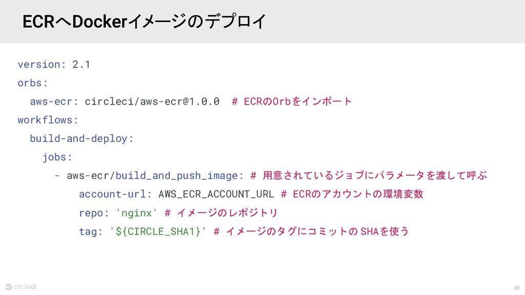 49 version: 2.1 orbs: aws-ecr: circleci/aws-ecr...
