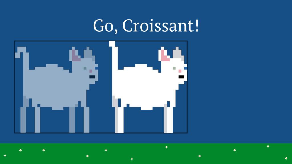 Go, Croissant! 19 > > > > > > > > > > > > > > >...