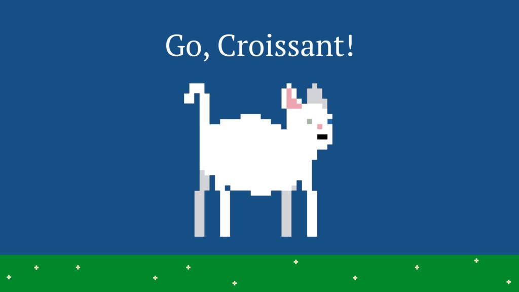 Go, Croissant! 20 > > > > > > > > > > > > > > >...