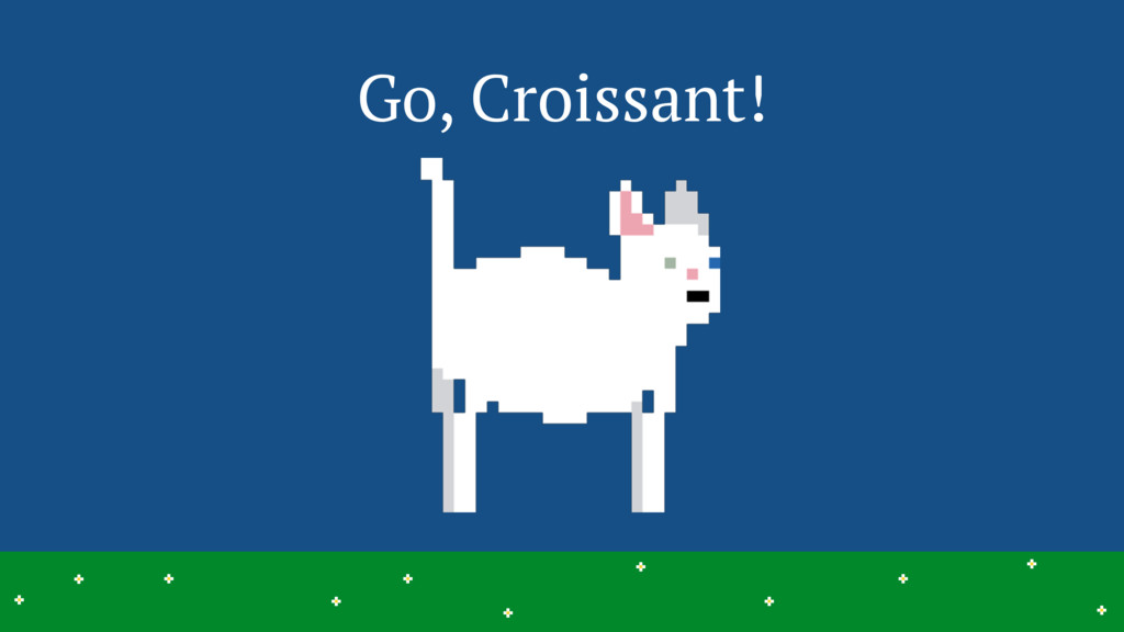 Go, Croissant! 21 > > > > > > > > > > > > > > >...