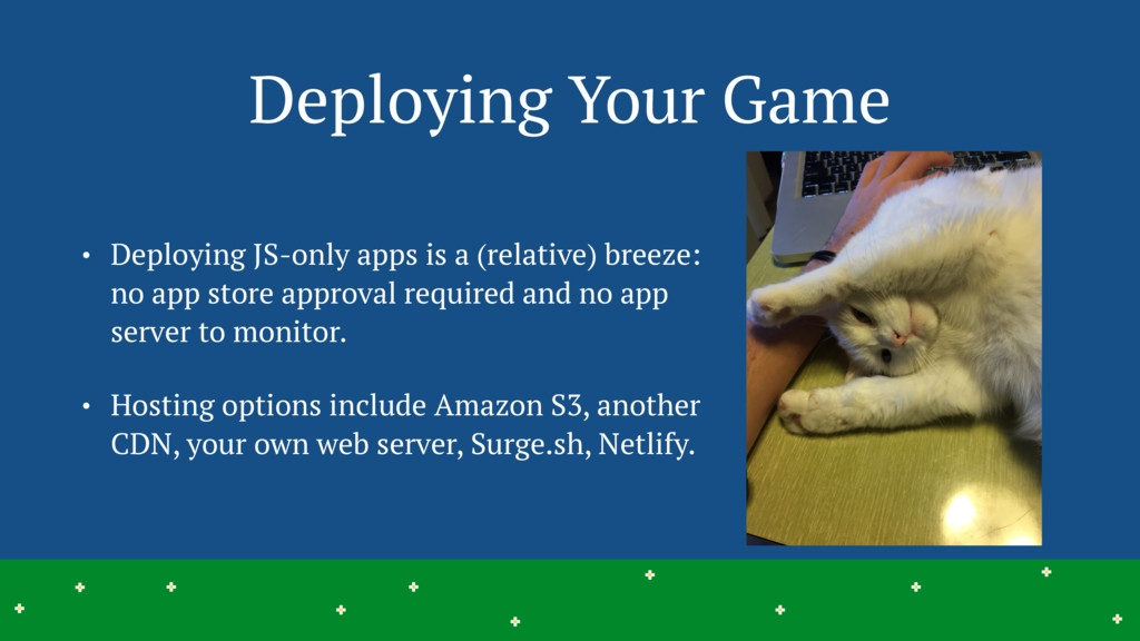 Deploying Your Game • Deploying JS-only apps is...
