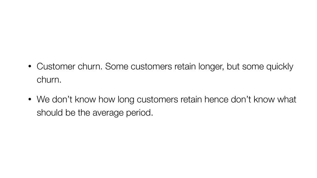 • Customer churn. Some customers retain longer,...