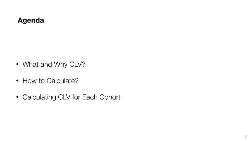 7 Agenda • What and Why CLV? • How to Calculate...