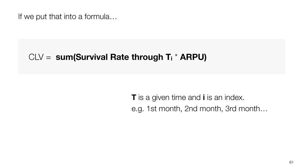 61 CLV = sum(Survival Rate through Ti * ARPU) T...