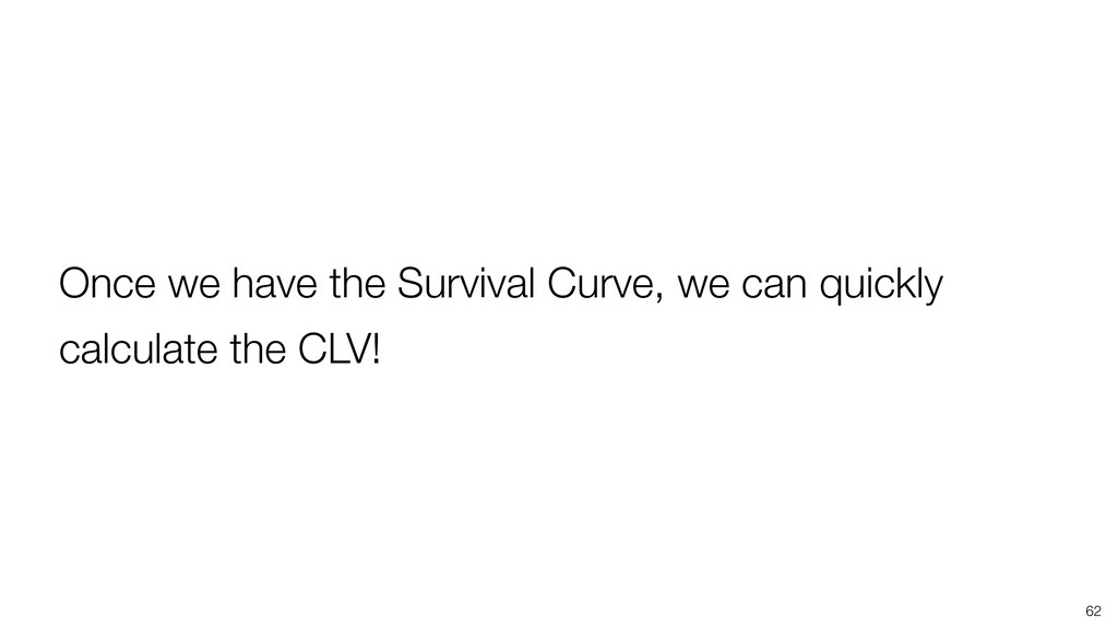 62 Once we have the Survival Curve, we can quic...