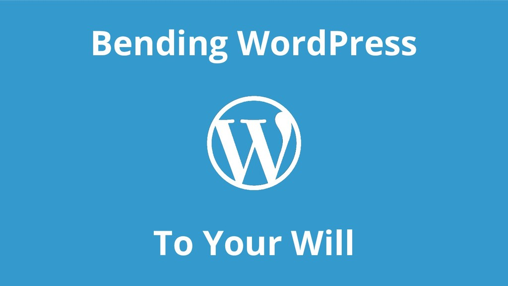 Bending WordPress To Your Will