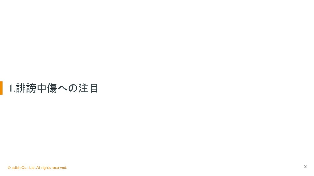 3 1.誹謗中傷への注目 © adish Co., Ltd. All rights rese...