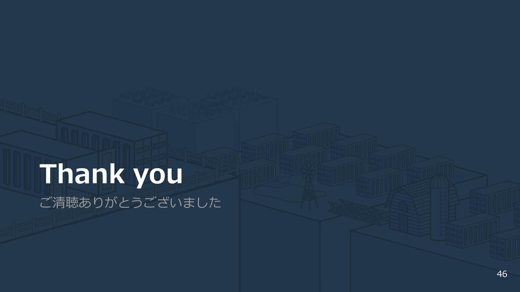 Thank you ご清聴ありがとうございました 46