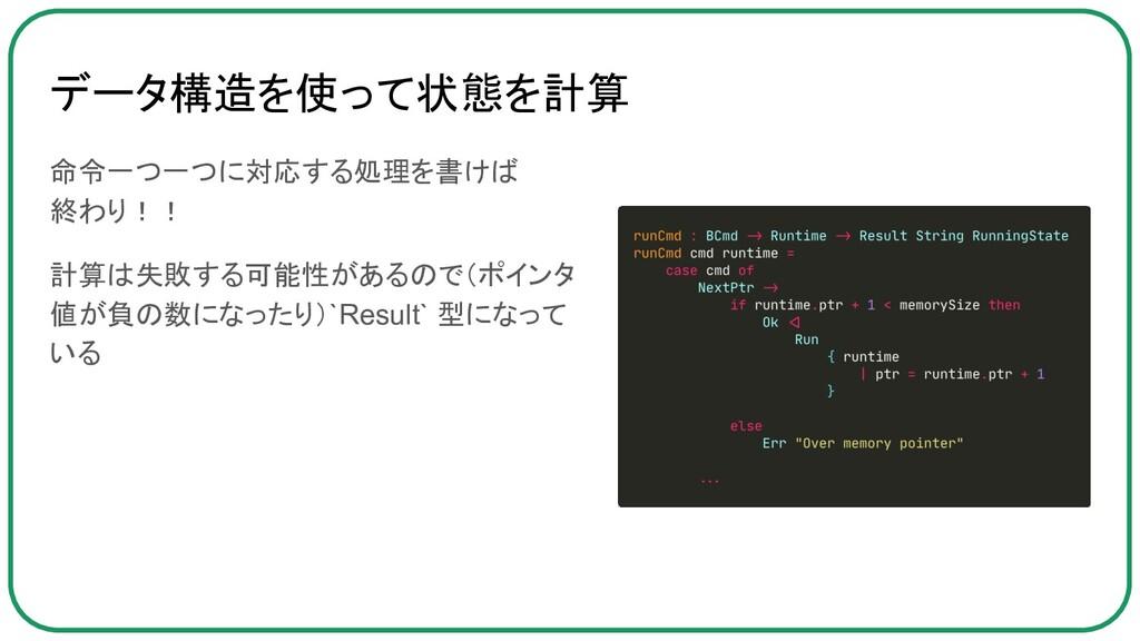 データ構造を使って状態を計算 命令一つ一つに対応する処理を書けば 終わり!! 計算は失敗する可...