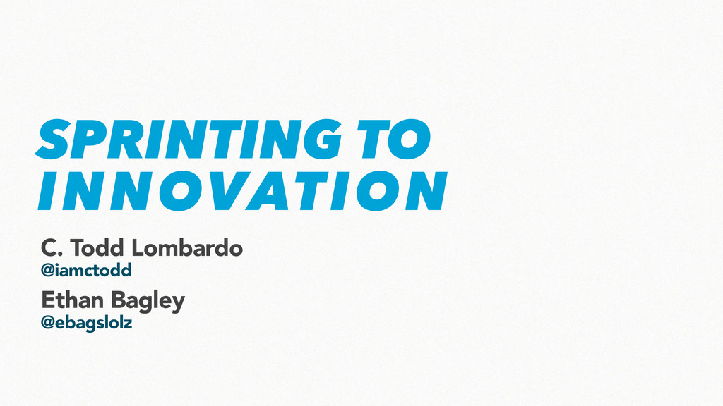 SPRINTING TO INNOVATION C. Todd Lombardo @iamct...
