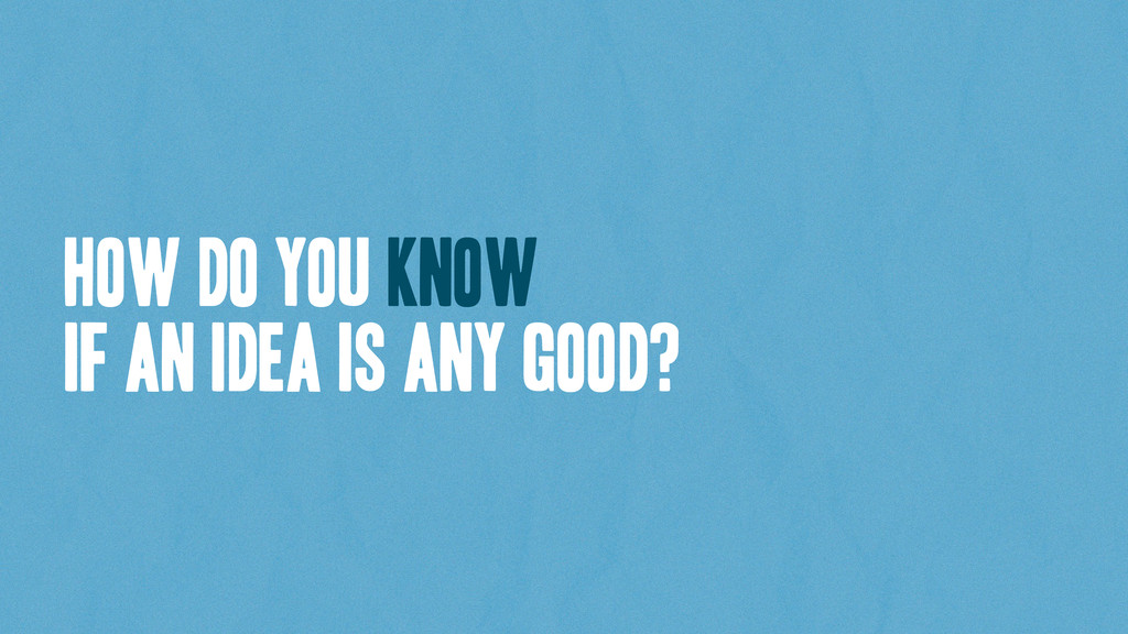 How do you know if an idea is any good?